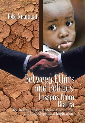 Between Ethics and Politics: Lessons from Biafra: The Role of the International Community and Its Sociopolitical Implications (Hardback)