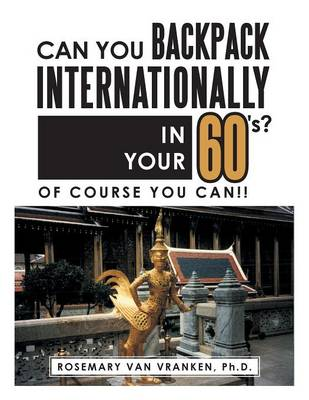 Can You Backpack Internationally in Your 60's?: Of Course You Can!! (Paperback)