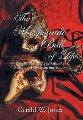 The Masquerade Ball of Life: Therapeutic Poetic Verse Reflecting Majestic and Mysterious Interactions (Hardback)