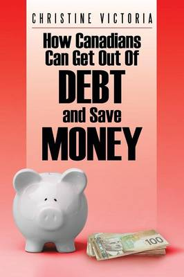 How Canadians Can Get Out of Debt and Save Money (Paperback)