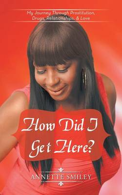 How Did I Get Here?: My Journey Through Prostitution, Drugs, Relationships, & Love (Paperback)