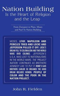 Nation Building Is the Heart of Religion and the Leap: From Zoroaster to Plato, Moses and Paul to Nation Building (Hardback)