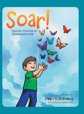 Soar!: Positive Thinking for Unstoppable Kids (Hardback)