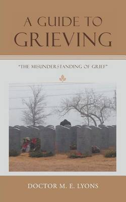 A Guide to Grieving: The Misunderstanding of Grief (Paperback)