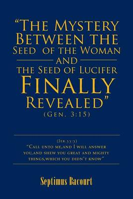 The Mystery Between the Seed of the Woman and the Seed of Lucifer, Finally Revealed: Gen. 3:15 (Paperback)