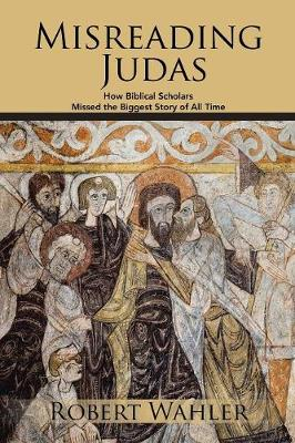 Misreading Judas: How Biblical Scholars Missed the Biggest Story of All Time (Paperback)