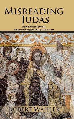 Misreading Judas: How Biblical Scholars Missed the Biggest Story of All Time (Hardback)