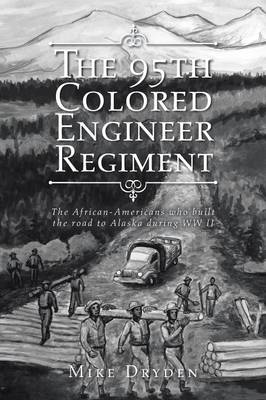 The 95th Colored Engineer Regiment: The African-Americans Who Built the Road to Alaska During WW II (Paperback)