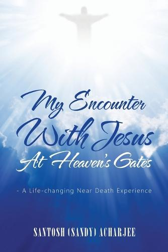 My Encounter with Jesus at Heaven's Gates: - A Life-Changing Near Death Experience (Paperback)