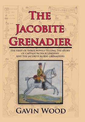 The Jacobite Grenadier: The First of Three Novels Telling the Story of Captain Patrick Lindesay and the Jacobite Horse Grenadiers (Hardback)