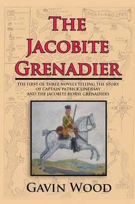 The Jacobite Grenadier: The First of Three Novels Telling the Story of Captain Patrick Lindesay and the Jacobite Horse Grenadiers (Paperback)