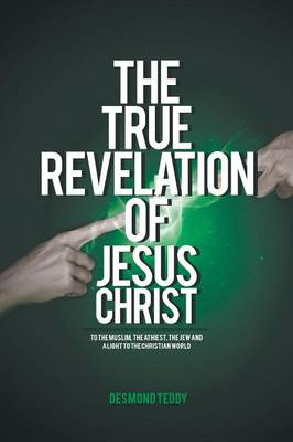 The True Revelation of Jesus Christ: To the Muslim, the Athiest, the Jew and a Light to the Christian World (Paperback)