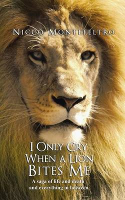 I Only Cry When a Lion Bites Me: A Saga of Life and Death and Everything in Between (Paperback)