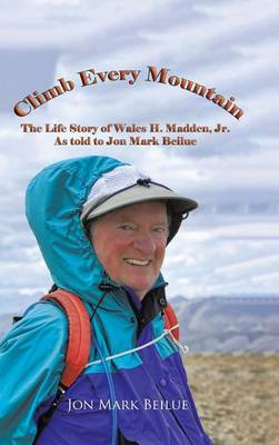 Climb Every Mountain: The Life Story of Wales H. Madden Jr. as Told to Jon Mark Beilue (Hardback)