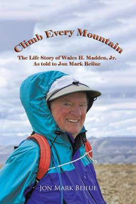 Climb Every Mountain: The Life Story of Wales H. Madden Jr. as Told to Jon Mark Beilue (Paperback)