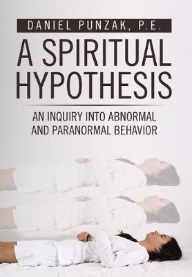 A Spiritual Hypothesis: An Inquiry into Abnormal and Paranormal Behavior (Hardback)