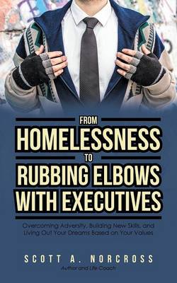 From Homelessness to Rubbing Elbows with Executives: Overcoming Adversity, Building New Skills, and Living Out Your Dreams Based on Your Values (Paperback)