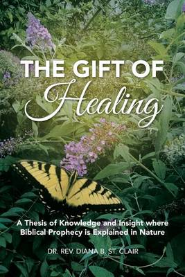 The Gift of Healing: A Thesis of Knowledge and Insight Where Biblical Prophecy Is Explained in Nature (Paperback)