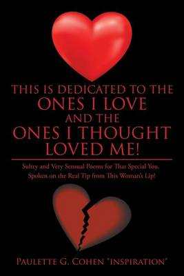 This Is Dedicated to the Ones I Love and the Ones I Thought Loved Me!: Sultry and Very Sensual Poems for That Special You. Spoken on the Real Tip from This Woman's Lip! (Paperback)