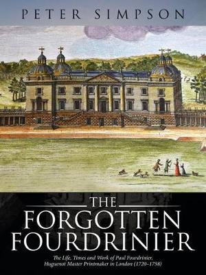 The Forgotten Fourdrinier: The Life, Times and Work of Paul Fourdrinier, Huguenot Master Printmaker in London (1720-1758) (Paperback)