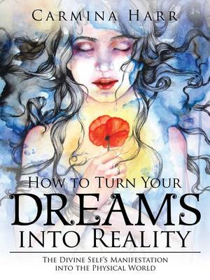How to Turn Your Dreams into Reality: The Divine Self's Manifestation into the Physical World (Paperback)