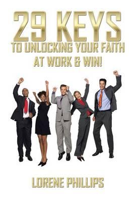 29 Keys to Unlocking Your Faith at Work & Win! (Hardback)