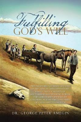 Fulfilling God's Will: The Incredible Journey of Faith of the Amegin (Shelohvostoff) Family Through Parts of Southern Russia Walking Across the Gobi Desert with Eight Children, Across the Continent of China and to America! (Paperback)