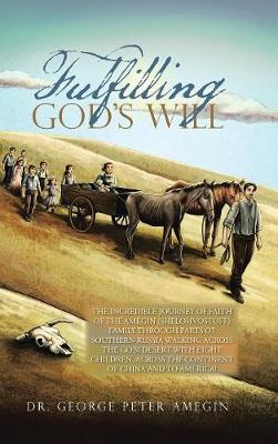 Fulfilling God's Will: The Incredible Journey of Faith of the Amegin (Shelohvostoff) Family Through Parts of Southern Russia Walking Across the Gobi Desert with Eight Children, Across the Continent of China and to America! (Hardback)
