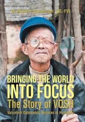 Bringing the World Into Focus: The Story of Vosh (Volunteer Optometric Services to Humanity) (Hardback)