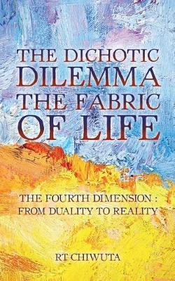 The Dichotic Dilemma the Fabric of Life: The Fourth Dimension: From Duality to Reality (Paperback)
