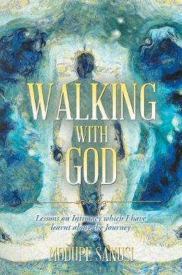 Walking with God: Lessons on Intimacy Which I Have Learnt Along the Journey (Paperback)