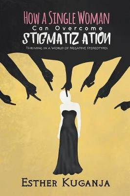 How a Single Woman Can Overcome Stigmatisation: Thriving in a World of Negative Stereotypes (Paperback)