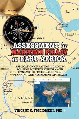 Assessment of Maritime Piracy in East Africa: Application of Rational Choice - Routine Activities Theory and Dynamic Operational Design Planning and Assessment Approach (Paperback)
