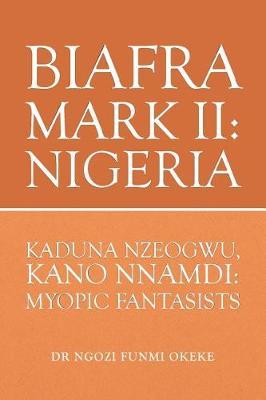 Biafra Mark II: Nigeria: Kaduna Nzeogwu, Kano Nnamdi: Myopic Fantasists (Paperback)