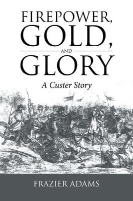 Firepower, Gold, and Glory: A Custer Story (Paperback)