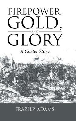 Firepower, Gold, and Glory: A Custer Story (Hardback)