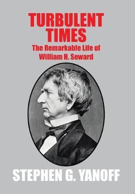 Turbulent Times: The Remarkable Life of William H. Seward (Hardback)