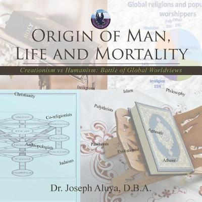 Origin of Man, Life and Mortality: Creationism Vs Humanism: Battle of Global Worldviews (Paperback)