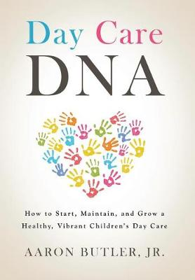 Day Care DNA: How to Start, Maintain, and Grow a Healthy, Vibrant Children's Day Care (Hardback)