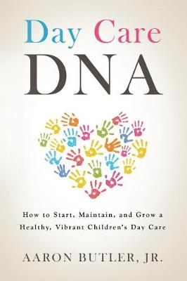 Day Care DNA: How to Start, Maintain, and Grow a Healthy, Vibrant Children's Day Care (Paperback)