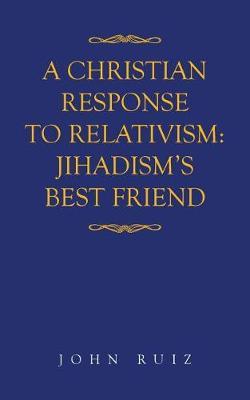A Christian Response to Relativism: Jihadism's Best Friend (Paperback)