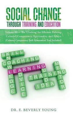 Social Change Through Training and Education: Volume III- The 'clothing' for Effective Policing: Cultural Competency, Spirituality and Ethics (Cultural Competency Self-Assessment Tool Included) (Hardback)