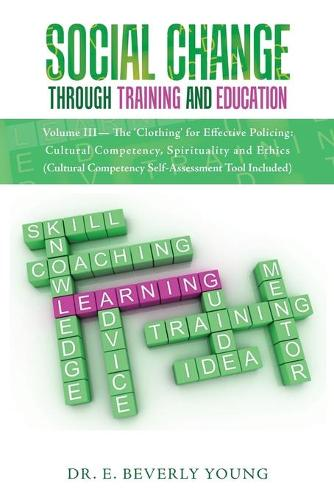 Social Change Through Training and Education: Volume III- The 'Clothing' for Effective Policing: Cultural Competency, Spirituality and Ethics (Cultural Competency Self-Assessment Tool Included) (Paperback)