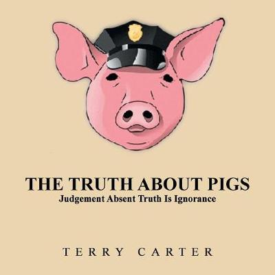 The Truth about Pigs: Judgement Absent Truth Is Ignorance (Paperback)