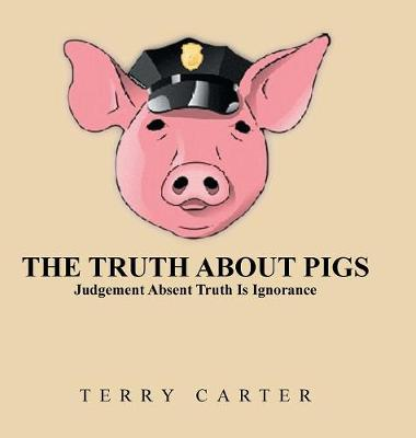 The Truth about Pigs: Judgement Absent Truth Is Ignorance (Hardback)