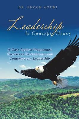 Leadership Is Concept Heavy: A Case Against Fragmented Theories in Evolutionary and Contemporary Leadership (Paperback)