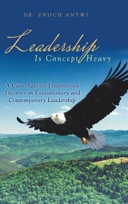 Leadership Is Concept Heavy: A Case Against Fragmented Theories in Evolutionary and Contemporary Leadership (Hardback)