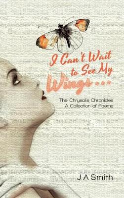 I Can't Wait to See My Wings . . .: The Chrysalis Chronicles a Collection of Poems (Hardback)