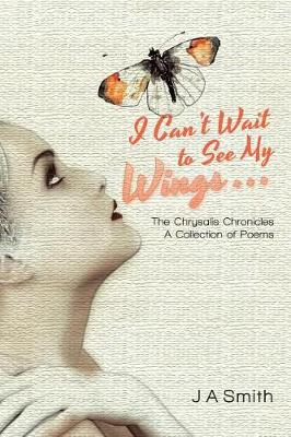 I Can't Wait to See My Wings . . .: The Chrysalis Chronicles a Collection of Poems (Paperback)