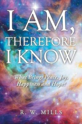 I Am, Therefore I Know: What Brings Peace, Joy, Happiness and Hope? (Paperback)